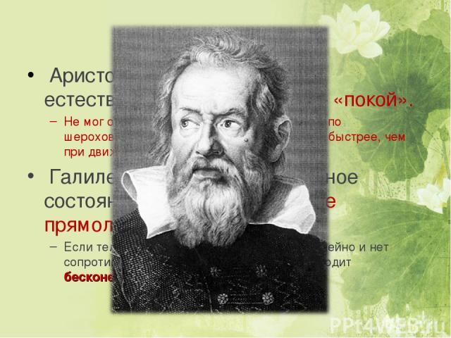 Из истории… Аристотель (4 век до н.э.) – естественное состояние тел – «покой». Не мог объяснить, почему тела движущиеся по шероховатой поверхности останавливаются быстрее, чем при движении по гладкой. Галилео Галилей - естественное состояние тел – «…