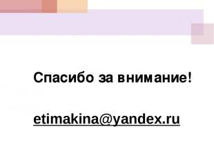 Спасибо за внимание! etimakina@yandex.ru