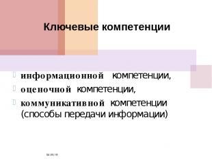 * Ключевые компетенции информационной компетенции, оценочной компетенции, коммун