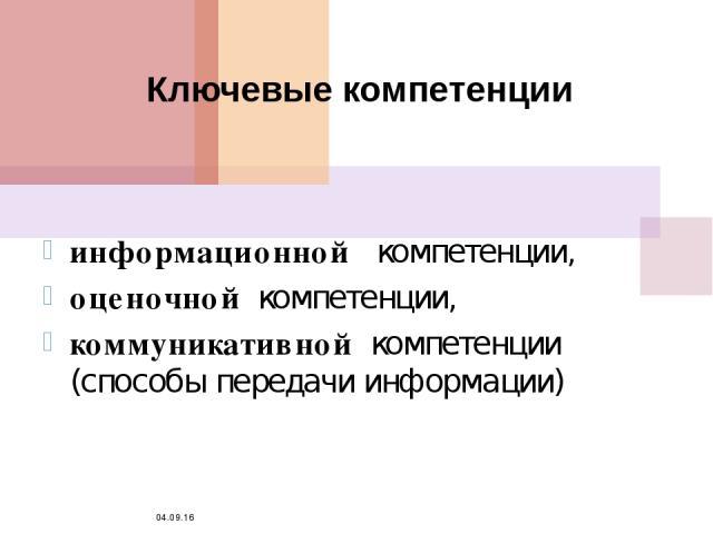 * Ключевые компетенции информационной компетенции, оценочной компетенции, коммуникативной компетенции (способы передачи информации)