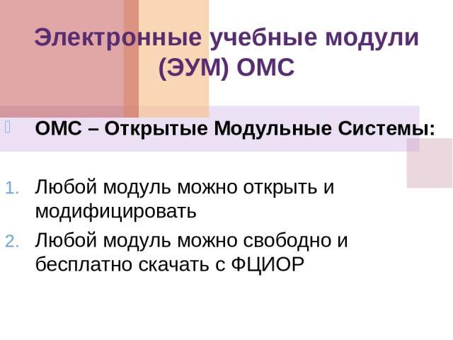 Электронные учебные модули (ЭУМ) ОМС ОМС – Открытые Модульные Системы: Любой модуль можно открыть и модифицировать Любой модуль можно свободно и бесплатно скачать с ФЦИОР