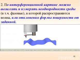 * 2. По интерференционной картине можно выявлять и измерять неоднородности среды