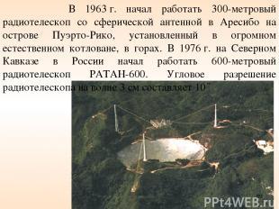 В 1963г. начал работать 300-метровый радиотелескоп со сферической антенной в Ар