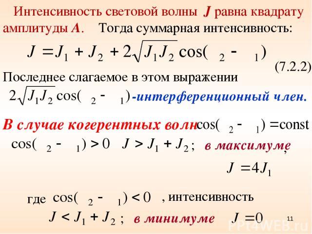 В случае когерентных волн (7.2.2) Последнее слагаемое в этом выражении -интерференционный член. , ; в минимуме , интенсивность * где ; в максимуме Интенсивность световой волны J равна квадрату амплитуды А. Тогда суммарная интенсивность: