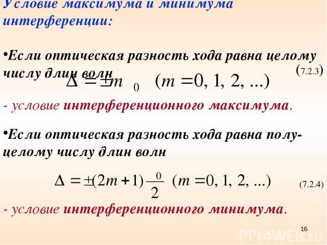 Условие максимума и минимума интерференции: Если оптическая разность хода равна целому числу длин волн (7.2.3) - условие интерференционного максимума. Если оптическая разность хода равна полу-целому числу длин волн (7.2.4) - условие интерференционно…