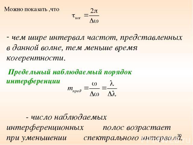 * Можно показать ,что чем шире интервал частот, представленных в данной волне, тем меньше время когерентности. Предельный наблюдаемый порядок интерференции - число наблюдаемых интерференционных полос возрастает при уменьшении спектрального интервала.