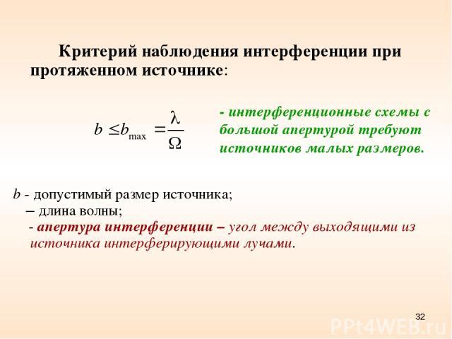 * Критерий наблюдения интерференции при протяженном источнике: b - допустимый размер источника; λ – длина волны; Ω - апертура интерференции – угол между выходящими из источника интерферирующими лучами. - интерференционные схемы с большой апертурой т…