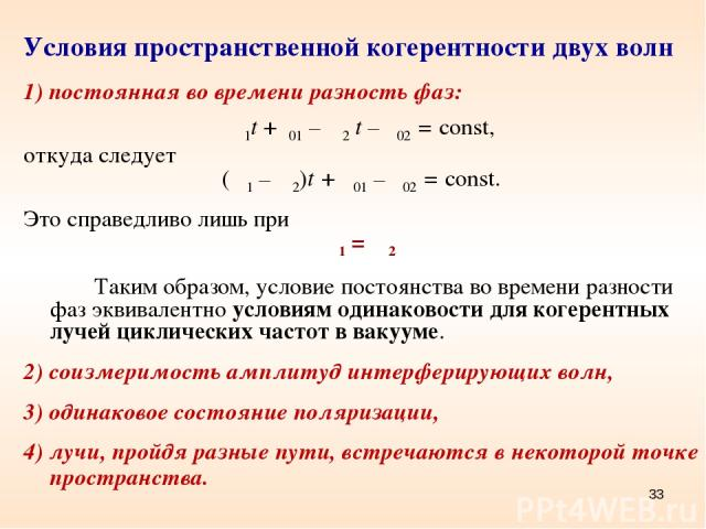 * Условия пространственной когерентности двух волн 1) постоянная во времени разность фаз: ω1t +φ01 – ω2 t – φ02 = const, откуда следует (ω1 – ω2)t + φ01 – φ02 = const. Это справедливо лишь при ω1 = ω2 Таким образом, условие постоянства во времени ра…