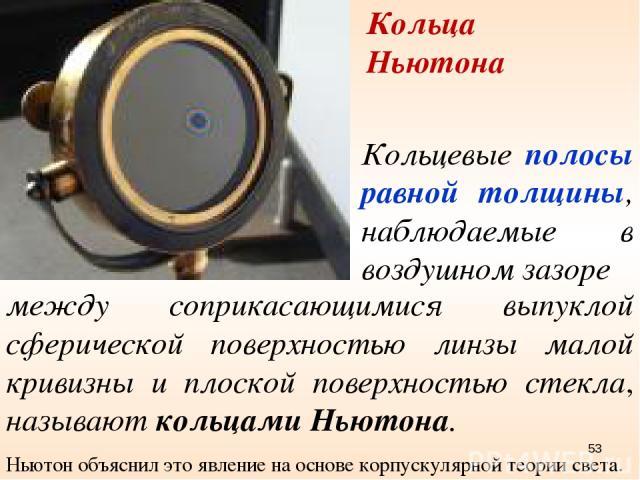 Кольца Ньютона Ньютон объяснил это явление на основе корпускулярной теории света. Кольцевые полосы равной толщины, наблюдаемые в воздушном зазоре между соприкасающимися выпуклой сферической поверхностью линзы малой кривизны и плоской поверхностью ст…