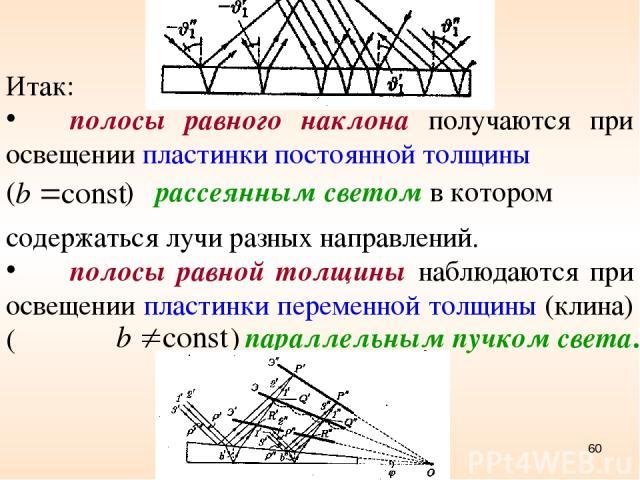 Итак: полосы равного наклона получаются при освещении пластинки постоянной толщины ( ) рассеянным светом в котором содержаться лучи разных направлений. полосы равной толщины наблюдаются при освещении пластинки переменной толщины (клина) ( ) параллел…