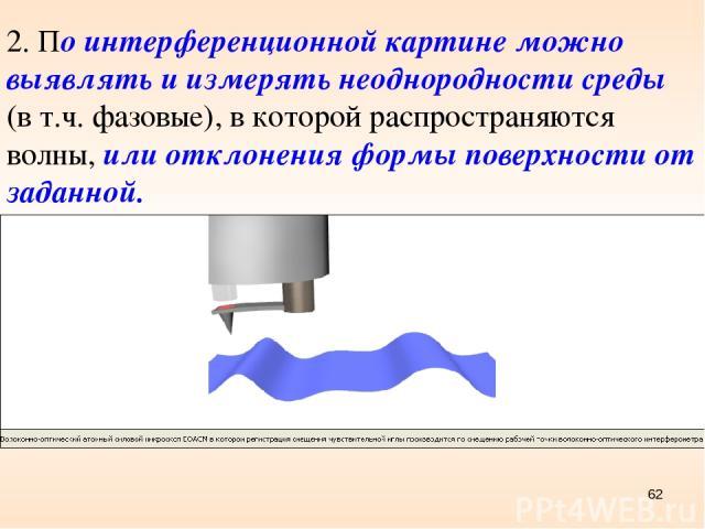 * 2. По интерференционной картине можно выявлять и измерять неоднородности среды (в т.ч. фазовые), в которой распространяются волны, или отклонения формы поверхности от заданной.