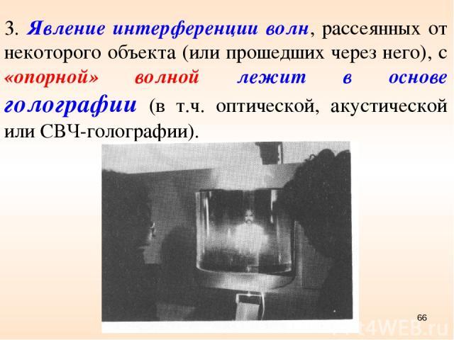3. Явление интерференции волн, рассеянных от некоторого объекта (или прошедших через него), с «опорной» волной лежит в основе голографии (в т.ч. оптической, акустической или СВЧ-голографии). *