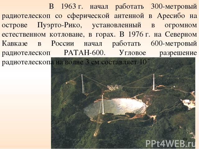 В 1963г. начал работать 300-метровый радиотелескоп со сферической антенной в Аресибо на острове Пуэрто-Рико, установленный в огромном естественном котловане, в горах. В 1976г. на Северном Кавказе в России начал работать 600-метровый радиотелескоп …