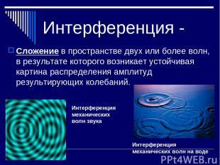 Интерференция - Сложение в пространстве двух или более волн, в результате которо