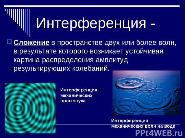 Интерференция - Сложение в пространстве двух или более волн, в результате которого возникает устойчивая картина распределения амплитуд результирующих колебаний. Интерференция механических волн на воде Интерференция механических волн звука