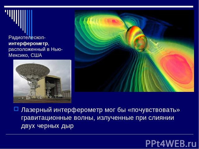 Лазерный интерферометр мог бы «почувствовать» гравитационные волны, излученные при слиянии двух черных дыр Радиотелескоп-интерферометр, расположенный в Нью-Мексико, США