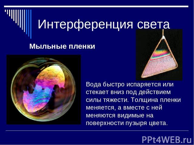 Интерференция света Мыльные пленки Вода быстро испаряется или стекает вниз под действием силы тяжести. Толщина пленки меняется, а вместе с ней меняются видимые на поверхности пузыря цвета.