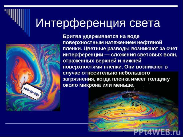 Интерференция света Бритва удерживается на воде поверхностным натяжением нефтяной пленки. Цветные разводы возникают за счет интерференции — сложения световых волн, отраженных верхней и нижней поверхностями пленки. Они возникают в случае относительно…