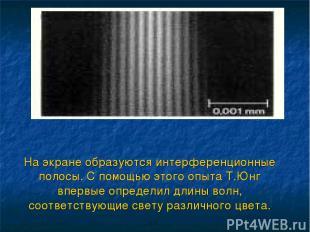 На экране образуются интерференционные полосы. С помощью этого опыта Т.Юнг вперв