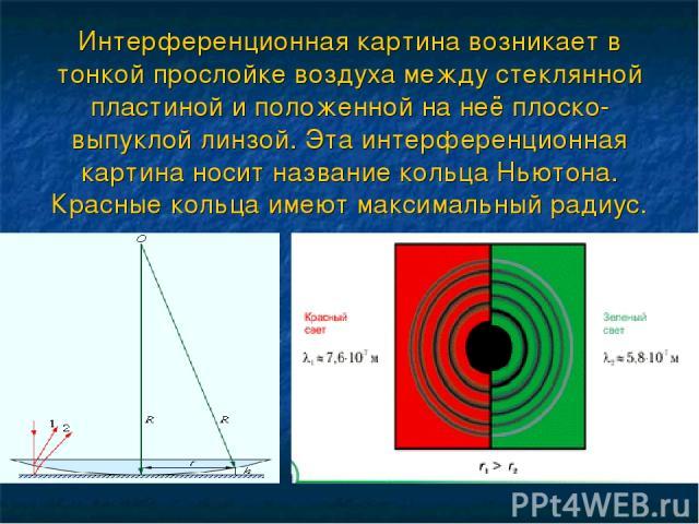 Интерференционная картина возникает в тонкой прослойке воздуха между стеклянной пластиной и положенной на неё плоско-выпуклой линзой. Эта интерференционная картина носит название кольца Ньютона. Красные кольца имеют максимальный радиус.