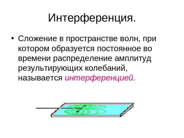 Интерференция. Сложение в пространстве волн, при котором образуется постоянное во времени распределение амплитуд результирующих колебаний, называется интерференцией.