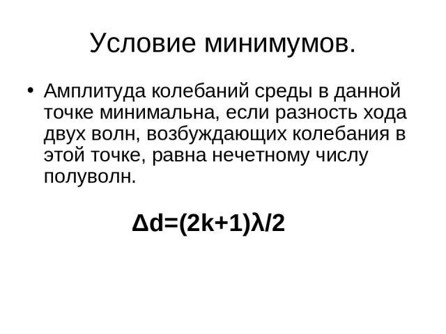 Условие минимумов. Амплитуда колебаний среды в данной точке минимальна, если разность хода двух волн, возбуждающих колебания в этой точке, равна нечетному числу полуволн. Δd=(2k+1)λ/2