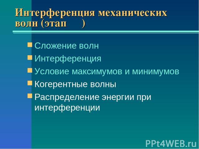Интерференция механических волн (этап ΙΙΙ) Сложение волн Интерференция Условие максимумов и минимумов Когерентные волны Распределение энергии при интерференции