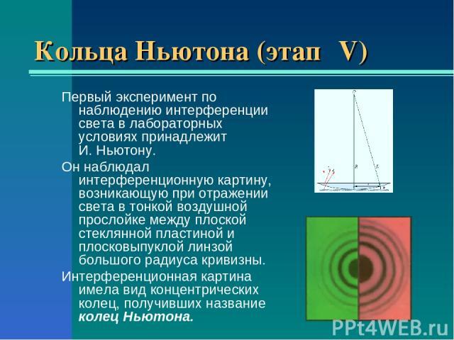 Кольца Ньютона (этап ΙV) Первый эксперимент по наблюдению интерференции света в лабораторных условиях принадлежит И.Ньютону. Он наблюдал интерференционную картину, возникающую при отражении света в тонкой воздушной прослойке между плоской стеклянно…