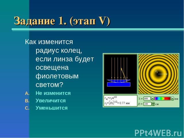 Задание 1. (этап V) Как изменится радиус колец, если линза будет освещена фиолетовым светом? Не изменится Увеличится Уменьшится