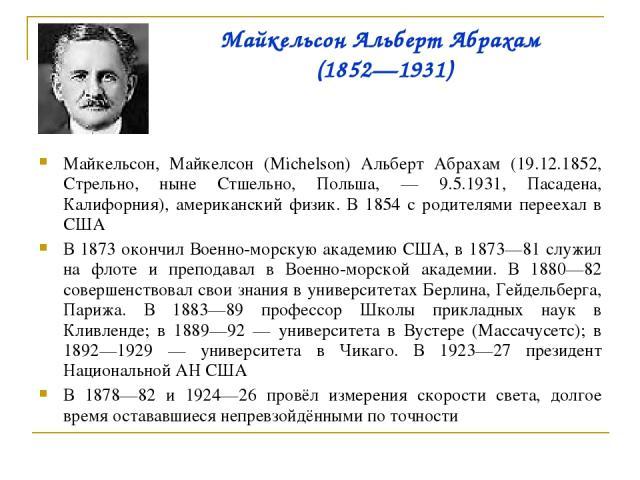 Майкельсон Альберт Абрахам (1852—1931) Майкельсон, Майкелсон (Michelson) Альберт Абрахам (19.12.1852, Стрельно, ныне Стшельно, Польша, — 9.5.1931, Пасадена, Калифорния), американский физик. В 1854 с родителями переехал в США В 1873 окончил Военно-мо…