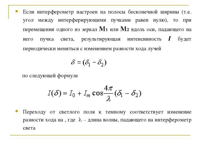 Если интерферометр настроен на полосы бесконечной ширины (т.е. угол между интерферирующими пучками равен нулю), то при перемещении одного из зеркал M1 или M2 вдоль оси, падающего на него пучка света, результирующая интенсивность I будет периодически…