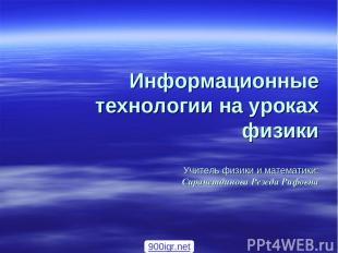 Информационные технологии на уроках физики Учитель физики и математики: Сирачетд