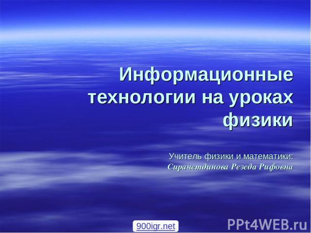 Информационные технологии на уроках физики Учитель физики и математики: Сирачетдинова Резеда Рифовна 900igr.net