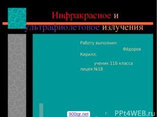 Инфракрасное и ультрафиолетовое излучения Работу выполнил: Фёдоров Кирилл, учени