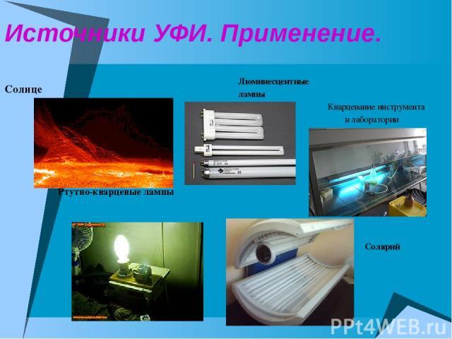 Источники УФИ. Применение. Солнце Ртутно-кварцевые лампы Люминесцентные лампы Кварцевание инструмента в лаборатории Солярий