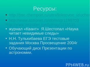 Ресурсы: http://bse.chemport.ru/ultrafioletovoe_izluchenie.shtml http://www.astr