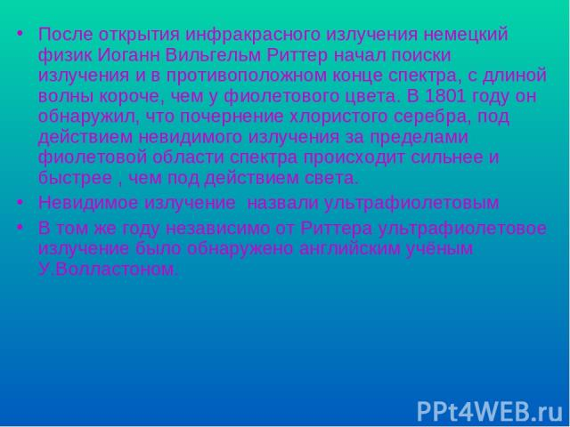 После открытия инфракрасного излучения немецкий физик Иоганн Вильгельм Риттер начал поиски излучения и в противоположном конце спектра, с длиной волны короче, чем у фиолетового цвета. В 1801 году он обнаружил, что почернение хлористого серебра, под …