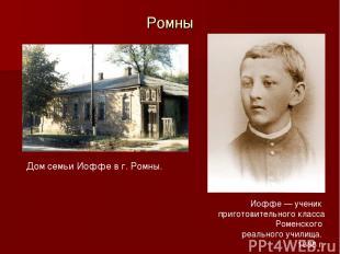 Ромны Дом семьи Иоффе в г. Ромны. Иоффе — ученик приготовительного класса Роменс