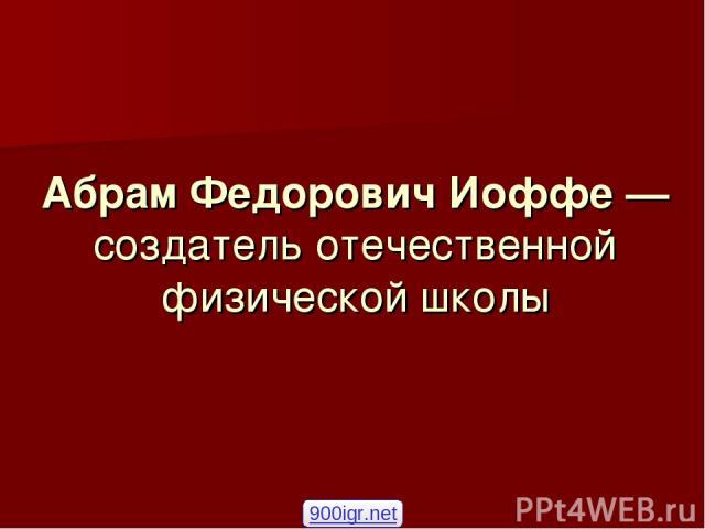 Абрам Федорович Иоффе — создатель отечественной физической школы 900igr.net
