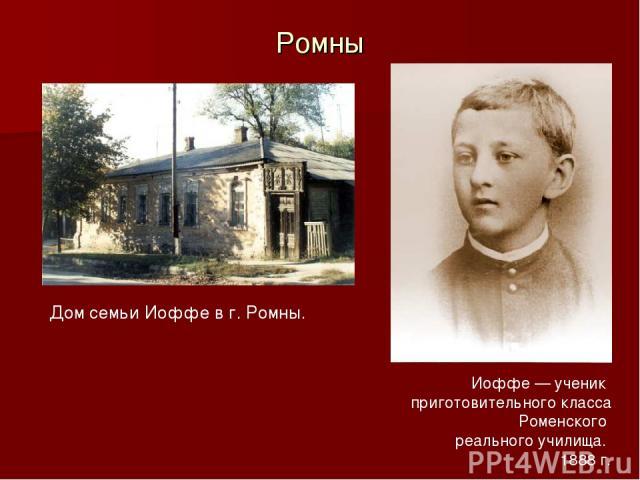 Ромны Дом семьи Иоффе в г. Ромны. Иоффе — ученик приготовительного класса Роменского реального училища. 1888г.