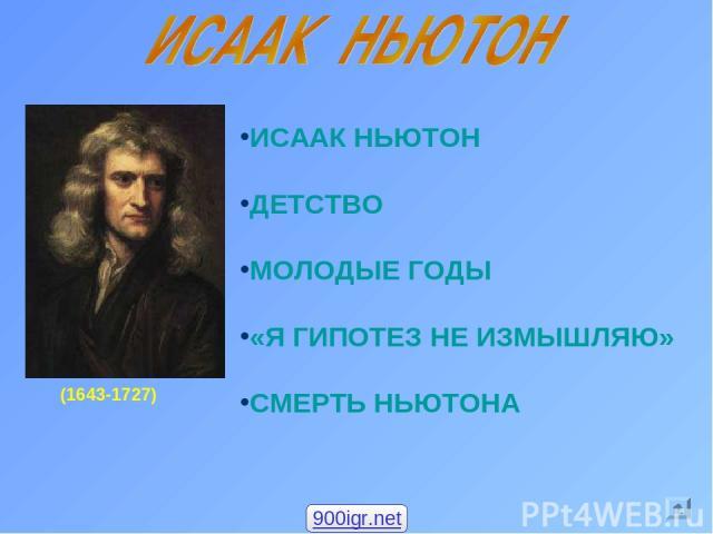(1643-1727) ИСААК НЬЮТОН ДЕТСТВО МОЛОДЫЕ ГОДЫ «Я ГИПОТЕЗ НЕ ИЗМЫШЛЯЮ» СМЕРТЬ НЬЮТОНА 900igr.net