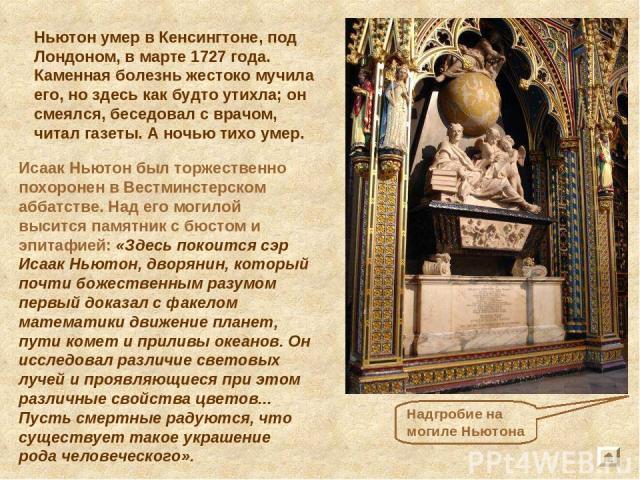 Надгробие на могиле Ньютона Исаак Ньютон был торжественно похоронен в Вестминстерском аббатстве. Над его могилой высится памятник с бюстом и эпитафией: «Здесь покоится сэр Исаак Ньютон, дворянин, который почти божественным разумом первый доказал с ф…