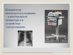 Конденсатор используется в медицине – в рентгеновской аппаратуре и в устройствах