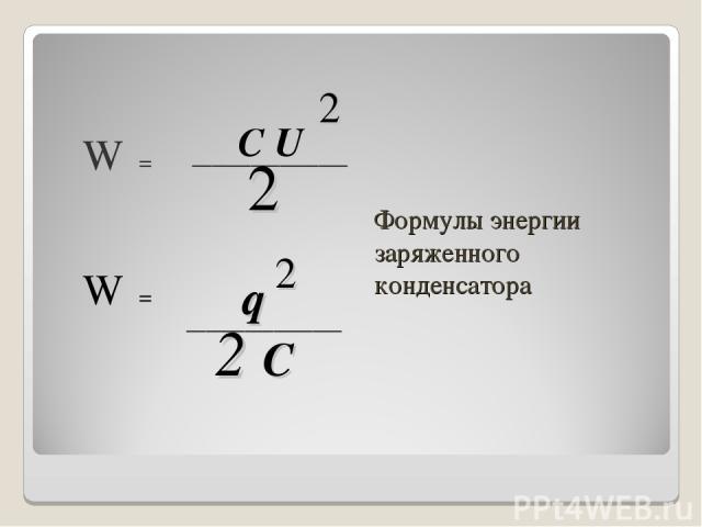 Формулы энергии заряженного конденсатора W = W = C U 2 ________________ 2 q 2 ________________ 2 C