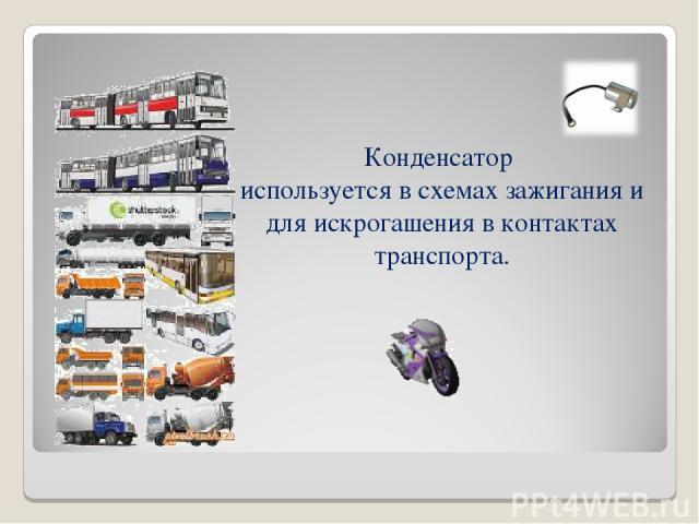 Конденсатор используется в схемах зажигания и для искрогашения в контактах транспорта.