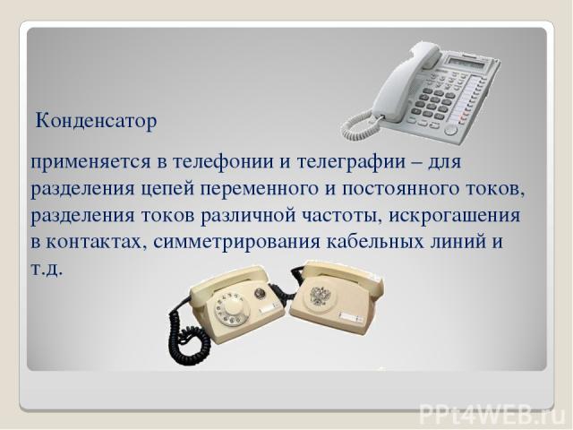 применяется в телефонии и телеграфии – для разделения цепей переменного и постоянного токов, разделения токов различной частоты, искрогашения в контактах, симметрирования кабельных линий и т.д. Конденсатор