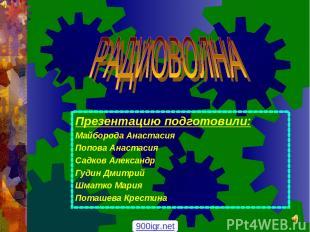 Презентацию подготовили: Майборода Анастасия Попова Анастасия Садков Александр Г
