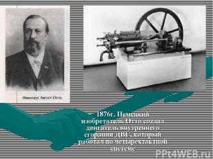 1876г. Немецкий изобретатель Отто создал двигатель внутреннего сгорания ДВС, кот