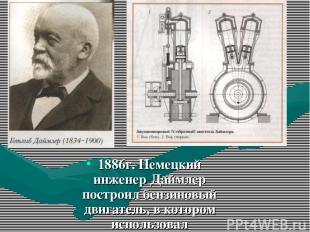 1886г. Немецкий инженер Даймлер построил бензиновый двигатель, в котором использ