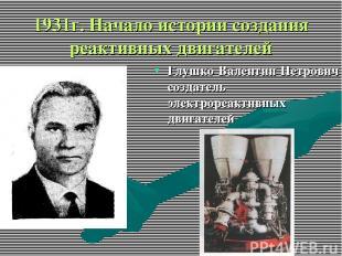 1931г. Начало истории создания реактивных двигателей Глушко Валентин Петрович со